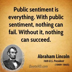 Public sentiment is everything. With public sentiment, nothing can fail. Without it, nothing can succeed.