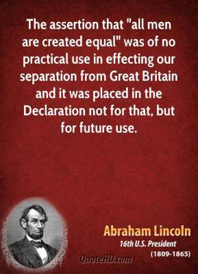 "The assertion that ""all men are created equal"" was of no practical use in effecting our separation from Great Britain and it was placed in the Declaration not for that, but for future use."