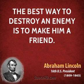 Abraham Lincoln - The best way to destroy an enemy is to make him a friend.