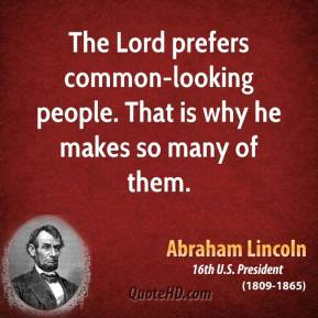 The Lord prefers common-looking people. That is why he makes so many of them.