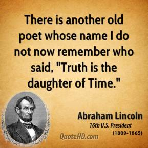 "There is another old poet whose name I do not now remember who said, ""Truth is the daughter of Time."""