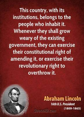 Abraham Lincoln - This country, with its institutions, belongs to the people who inhabit it. Whenever they shall grow weary of the existing government, they can exercise their constitutional right of amending it, or exercise their revolutionary right to overthrow it.