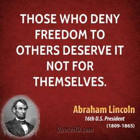 Abraham Lincoln - Those who deny freedom to others deserve it not for themselves.