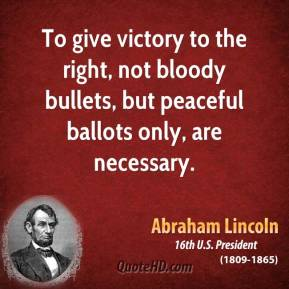 To give victory to the right, not bloody bullets, but peaceful ballots only, are necessary.