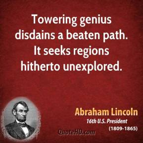 Towering genius disdains a beaten path. It seeks regions hitherto unexplored.
