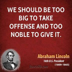 Abraham Lincoln - We should be too big to take offense and too noble to give it.