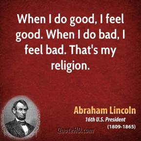 Abraham Lincoln - When I do good, I feel good. When I do bad, I feel bad. That's my religion.