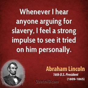 Abraham Lincoln - Whenever I hear anyone arguing for slavery, I feel a strong impulse to see it tried on him personally.