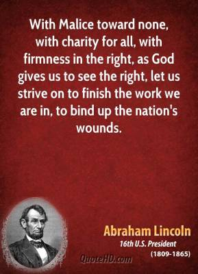 Abraham Lincoln - With Malice toward none, with charity for all, with firmness in the right, as God gives us to see the right, let us strive on to finish the work we are in, to bind up the nation's wounds.