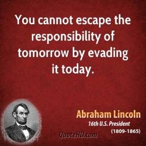 Abraham Lincoln - You cannot escape the responsibility of tomorrow by evading it today.