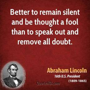 Better to remain silent and be thought a fool than to speak out and remove all doubt.
