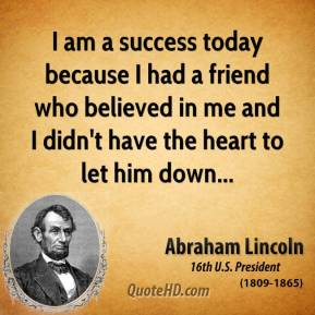 Abraham Lincoln - I am a success today because I had a friend who believed in me and I didn't have the heart to let him down...