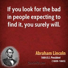Abraham Lincoln - If you look for the bad in people expecting to find it, you surely will.