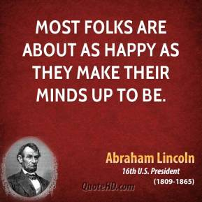 Most folks are about as happy as they make their minds up to be.