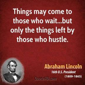 Things may come to those who wait...but only the things left by those who hustle.