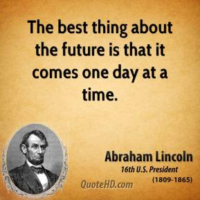 Abraham Lincoln - The best thing about the future is that it comes one day at a time.
