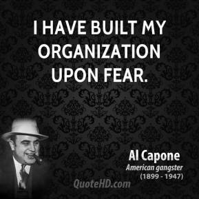I have built my organization upon fear.