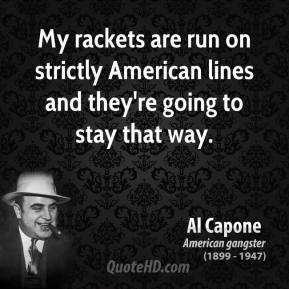 My rackets are run on strictly American lines and they're going to stay that way.