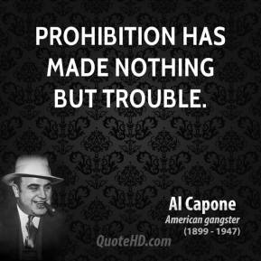 Al Capone - Prohibition has made nothing but trouble.