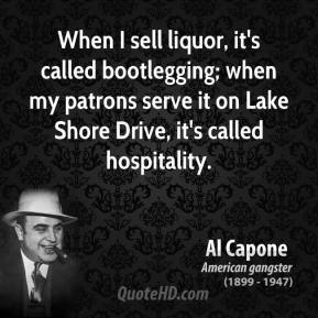 Al Capone - When I sell liquor, it's called bootlegging; when my patrons serve it on Lake Shore Drive, it's called hospitality.