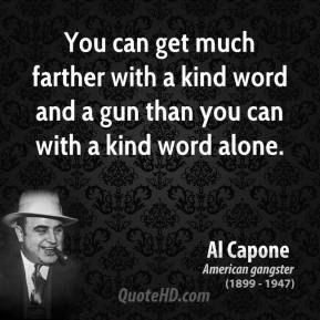 Al Capone - You can get much farther with a kind word and a gun than you can with a kind word alone.