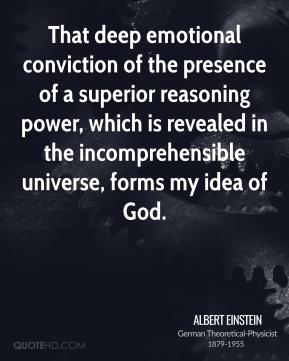 Albert Einstein - That deep emotional conviction of the presence of a superior reasoning power, which is revealed in the incomprehensible universe, forms my idea of God.