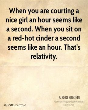 When you are courting a nice girl an hour seems like a second. When you sit on a red-hot cinder a second seems like an hour. That's relativity.