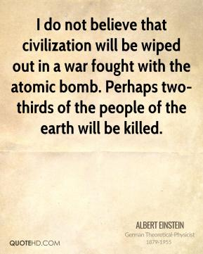 Albert Einstein - I do not believe that civilization will be wiped out in a war fought with the atomic bomb. Perhaps two-thirds of the people of the earth will be killed.
