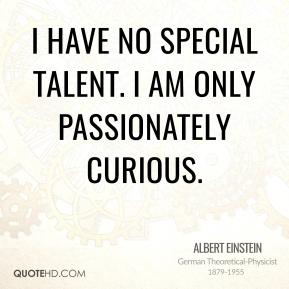 Albert Einstein - I have no special talent. I am only passionately curious.