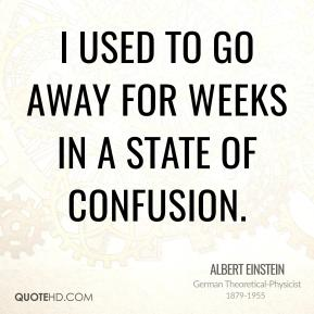 Albert Einstein - I used to go away for weeks in a state of confusion.