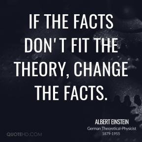 Albert Einstein - If the facts don't fit the theory, change the facts.
