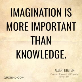 Albert Einstein - Imagination is more important than knowledge.