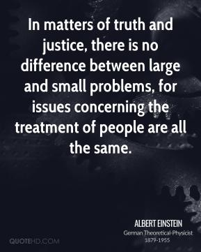 Albert Einstein - In matters of truth and justice, there is no difference between large and small problems, for issues concerning the treatment of people are all the same.