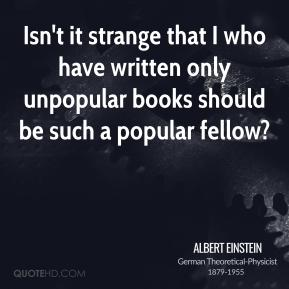 Isn't it strange that I who have written only unpopular books should be such a popular fellow?