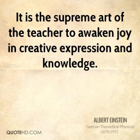 Albert Einstein - It is the supreme art of the teacher to awaken joy in creative expression and knowledge.