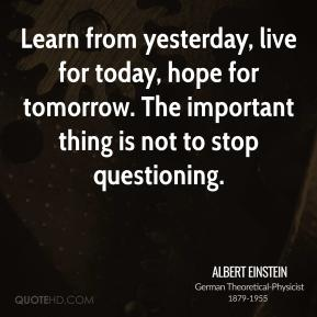 Albert Einstein - Learn from yesterday, live for today, hope for tomorrow. The important thing is not to stop questioning.