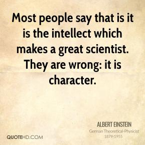 Most people say that is it is the intellect which makes a great scientist. They are wrong: it is character.