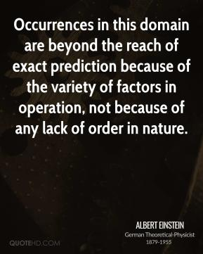 Albert Einstein - Occurrences in this domain are beyond the reach of exact prediction because of the variety of factors in operation, not because of any lack of order in nature.