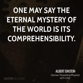 One may say the eternal mystery of the world is its comprehensibility.