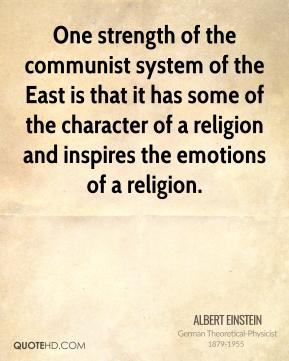 One strength of the communist system of the East is that it has some of the character of a religion and inspires the emotions of a religion.