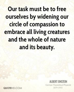 Albert Einstein - Our task must be to free ourselves by widening our circle of compassion to embrace all living creatures and the whole of nature and its beauty.