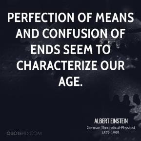 Perfection of means and confusion of ends seem to characterize our age.