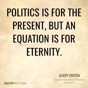 Politics is for the present, but an equation is for eternity.