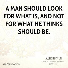 Albert Einstein - A man should look for what is, and not for what he thinks should be.