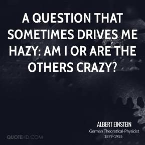 Albert Einstein - A question that sometimes drives me hazy: am I or are the others crazy?