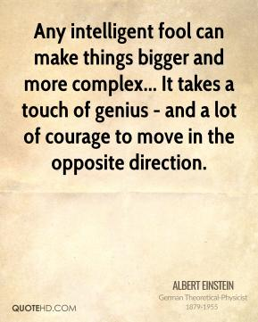 Albert Einstein - Any intelligent fool can make things bigger and more complex... It takes a touch of genius - and a lot of courage to move in the opposite direction.