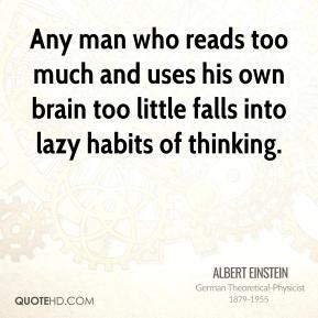 Albert Einstein - Any man who reads too much and uses his own brain too little falls into lazy habits of thinking.