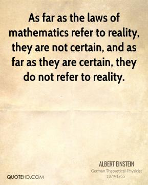 Albert Einstein - As far as the laws of mathematics refer to reality, they are not certain, and as far as they are certain, they do not refer to reality.