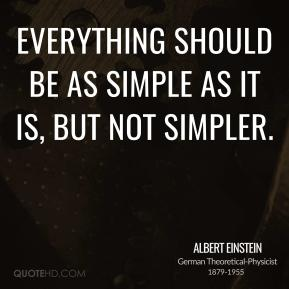 Albert Einstein - Everything should be as simple as it is, but not simpler.