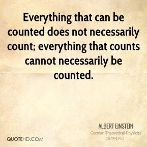 Albert Einstein - Everything that can be counted does not necessarily count; everything that counts cannot necessarily be counted.